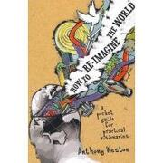 how to re-imagine the world,a pocket guide for practical visionaries - anthony weston - consortium book sales & dist