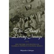 the king`s living image,the culture and politics of viceregal power in colonial mexico - alejandro caneque - taylor & francis