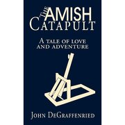 the amish catapult,a tale of love and adventure - john degraffenried - textstream