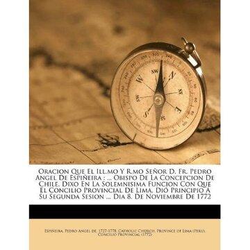 portada oracion que el ill.mo y r.mo se or d. fr. pedro angel de espi eira: ... obispo de la concepcion de chile, dixo en la solemnisima funcion con que el co