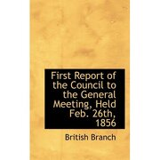 first report of the council to the general meeting, held feb. 26th, 1856 - british branch - bibliobazaar