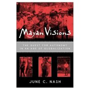 mayan visions: the quest for autonomy in an age of globalization - june c. nash,c. nash june - routledge
