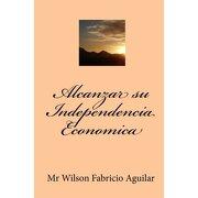 alcanzar su independencia economica - mr wilson fabricio aguilar - createspace