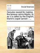 Genuine Receipt for Making the Famous Vernis Martin; Or, as It Is Called by the English, Martin's Copal Varnish - Multiple Contributors - Gale Ecco, Print Editions