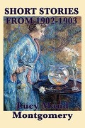 The Short Stories of Lucy Maud Montgomery from 1902-1903 - Montgomery, Lucy Maud - Smk Books