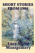 The Short Stories of Lucy Maud Montgomery from 1904 - Montgomery, Lucy Maud - Smk Books