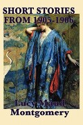 The Short Stories of Lucy Maud Montgomery from 1905-1906 - Montgomery, Lucy Maud - Smk Books