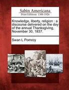 Knowledge, Liberty, Religion: A Discourse Delivered on the Day of the Annual Thanksgiving, November 30, 1837. - Pomroy, Swan L. - Gale, Sabin Americana