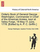 Orderly Book of General George Washington, Commander in Chief of the American Armies, Kept at Valley Forge, 18 May-11 June, 1778. [Edited by A. P. C. - Washington, George - British Library, Historical Print Editions