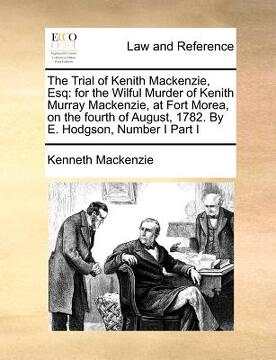 portada the trial of kenith mackenzie, esq: for the wilful murder of kenith murray mackenzie, at fort morea, on the fourth of august, 1782. by e. hodgson, num