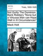 """Not Guilty the Dominion Bank Robbery """"None But a Virtuous Man Can Hope Well in Ill Circumstances"""" - Holt, Mack - Gale, Making of Modern Law"""