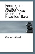 Kemptville, Yarmouth County, Nova Scotia; An Historical Sketch - Albert, Gayton - BiblioLife