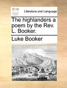 The Highlanders a Poem by the REV. L. Booker. - Booker, Luke - Gale Ecco, Print Editions