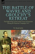 The Battle of Wavre and Grouchy's Retreat: The Right Wing of the French Army & Prussians During the Waterloo Campaign 1815 - Kelly, W. Hyde - Leonaur Ltd