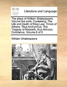 The Plays of William Shakespeare. Volume the Sixth, Containing, the Life and Death of King Lear. Timon of Athens. Titus Andronicus. the Tragedy of Mac - Shakespeare, William - Gale Ecco, Print Editions