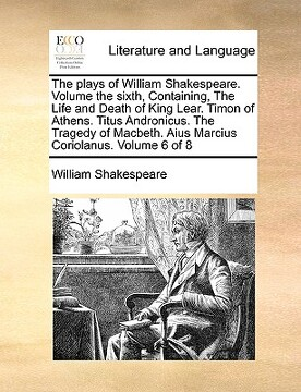 portada the plays of william shakespeare. volume the sixth, containing, the life and death of king lear. timon of athens. titus andronicus. the tragedy of mac