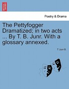 The Pettyfogger Dramatized; In Two Acts ... by T. B. Junr. with a Glossary Annexed. - B, T. Junr - British Library, Historical Print Editions