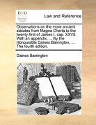 Observations on the More Ancient Statutes from Magna Charta to the Twenty-First of James I. Cap. XXVII. with an Appendix, ... by the Honourable Daines - Barrington, Daines - Gale Ecco, Print Editions