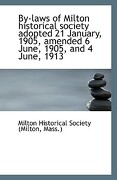 By-Laws of Milton Historical Society Adopted 21 January, 1905, Amended 6 June, 1905, and 4 June, 191 - Historical Society (Milton, Mass ). Milt - BiblioLife