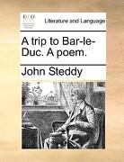 A Trip to Bar-Le-Duc. a Poem. - Steddy, John - Gale Ecco, Print Editions