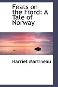Feats on the Fiord: A Tale of Norway - Martineau, Harriet - BiblioLife