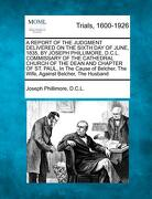 A   Report of the Judgment Delivered on the Sixth Day of June, 1835, by Joseph Phillimore, D.C.L. Commissary of the Cathedral Church of the Dean and C - D. C. L., Joseph Phillimore - Gale, Making of Modern Law