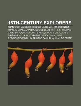 portada 16Th-Century Explorers: Francisco v Squez de Coronado, Willem Barentsz, Francis Drake, Juan Ponce de le n, Piri Reis, Thomas Cavendish (libro en inglés)