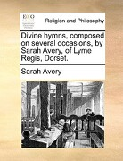 Divine Hymns, Composed on Several Occasions, by Sarah Avery, of Lyme Regis, Dorset. - Avery, Sarah - Gale Ecco, Print Editions