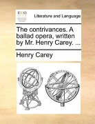 The Contrivances. a Ballad Opera, Written by Mr. Henry Carey. ... - Carey, Henry - Gale Ecco, Print Editions