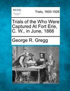 Trials of the Who Were Captured at Fort Erie, C. W., in June, 1866 - Gregg, George R. - Gale, Making of Modern Law