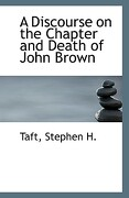 A Discourse on the Chapter and Death of John Brown - H, Taft Stephen - BiblioLife