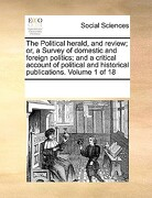 The Political Herald, and Review; Or, a Survey of Domestic and Foreign Politics; And a Critical Account of Political and Historical Publications. Volu - Multiple Contributors - Gale Ecco, Print Editions