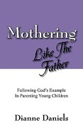 Mothering Like the Father: Following God's Example in Parenting Young Children - Daniels, Dianne - Outskirts Press