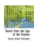 Stories from the Lips of the Teacher - Frothingham, Octavius Brooks - BiblioLife