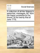 A Collection of All Her Majesty's Speeches, Messages, &C. from Her Happy Accession to the Throne, to the Twenty First of June 1712. - Multiple Contributors - Gale Ecco, Print Editions