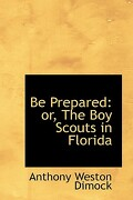 Be Prepared: Or, the Boy Scouts in Florida - Dimock, Anthony Weston - BiblioLife
