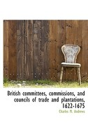 British Committees, Commissions, and Councils of Trade and Plantations, 1622-1675 - Andrews, Charles M. - BiblioLife