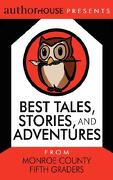 Best Tales, Stories, and Adventures: From Monroe County Fifth Graders - Authorhouse Eac - Authorhouse