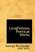 Longfellows Poetical Works - Routledge and Sons, George - BiblioLife