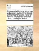 An  Account of the Rise, Progress, and Present State of the Society for the Discharge and Relief of Persons Imprisoned for Small Debts. the Eighth Edi - Multiple Contributors - Gale Ecco, Print Editions