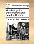 Moral Songs for Children; Translated from the German. - Weisse, Christian Felix - Gale Ecco, Print Editions