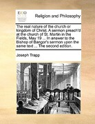 The Real Nature of the Church or Kingdom of Christ. a Sermon Preach'd at the Church of St. Martin in the Fields, May 19 ... in Answer to the Bishop of - Trapp, Joseph - Gale Ecco, Print Editions
