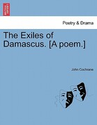 The Exiles of Damascus. [A Poem.] - Cochrane, John - British Library, Historical Print Editions