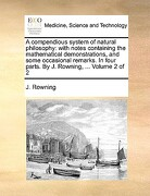 A   Compendious System of Natural Philosophy: With Notes Containing the Mathematical Demonstrations, and Some Occasional Remarks. in Four Parts. by J. - Rowning, J. - Gale Ecco, Print Editions