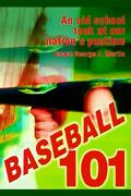 Baseball 101: An Old School Look at Our Nation's Pastime - Martin, Coach George J. - iUniverse.com