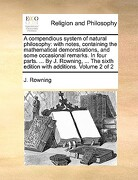 A   Compendious System of Natural Philosophy: With Notes, Containing the Mathematical Demonstrations, and Some Occasional Remarks. in Four Parts. ... - Rowning, J. - Gale Ecco, Print Editions