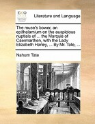 The Muse's Bower, an Epithalamium on the Auspicious Nuptials of ... the Marquis of Caermarthen, with the Lady Elizabeth Harley, ... by Mr. Tate, ... - Tate, Nahum - Gale Ecco, Print Editions