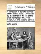 A   Collection of Several Pieces of Mr. John Locke, ... Publish'd by the Author of the Life of the Ever Memorable Mr. John Hales, &C. the Second Editi - Locke, John - Gale Ecco, Print Editions
