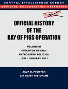 CIA Official History of the Bay of Pigs Invasion, Volume III: Participation Evolution of CIA's Anti-Castro Policies, 1951- January 1961 - Cia History Office Staff - Military Bookshop