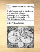 A Brief Essay on the Small-Pox and Measles, Plague, Malignant and Pestilential Fevers. in Three Parts. ... by Phil-Anthropos, M.D. - Phil-Anthropos, M. D. - Gale Ecco, Print Editions